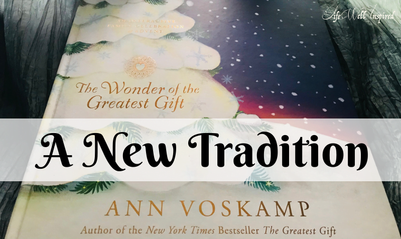 new tradition, Ann Voskamp, The Wonder of the Greatest Gift, Advent, lifewellinspired.com